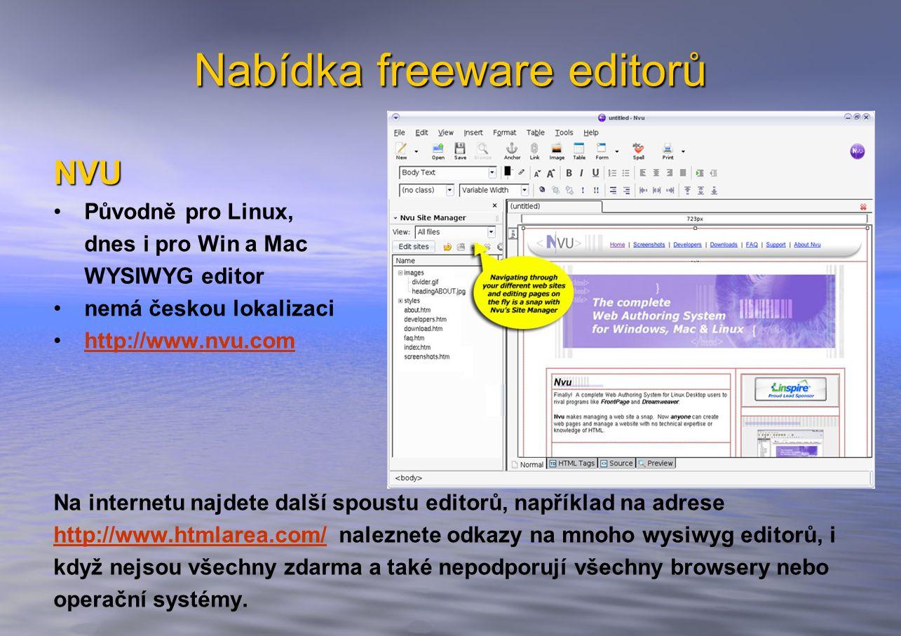 Nabídka freeware editorů NVU Původně pro Linux, dnes i pro Win a Mac WYSIWYG editor nemá českou lokalizaci http://www.nvu.com Na internetu najdete další spoustu editorů, například na adrese http://www.htmlarea.com/http://www.htmlarea.com/ naleznete odkazy na mnoho wysiwyg editorů, i když nejsou všechny zdarma a také nepodporují všechny browsery nebo operační systémy.