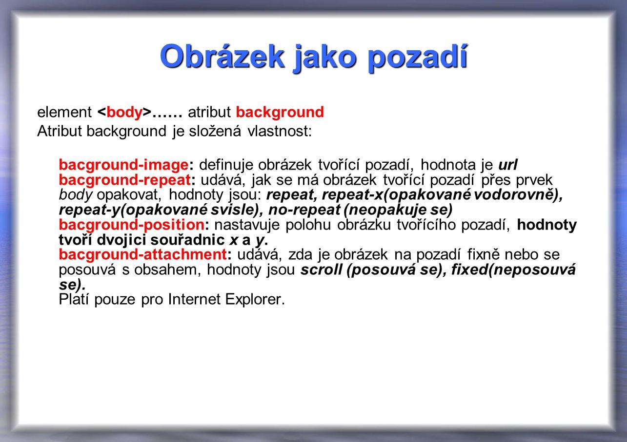 Obrázek jako pozadí element …… atribut background Atribut background je složená vlastnost: bacground-image: definuje obrázek tvořící pozadí, hodnota je url bacground-repeat: udává, jak se má obrázek tvořící pozadí přes prvek body opakovat, hodnoty jsou: repeat, repeat-x(opakované vodorovně), repeat-y(opakované svisle), no-repeat (neopakuje se) bacground-position: nastavuje polohu obrázku tvořícího pozadí, hodnoty tvoří dvojici souřadnic x a y.