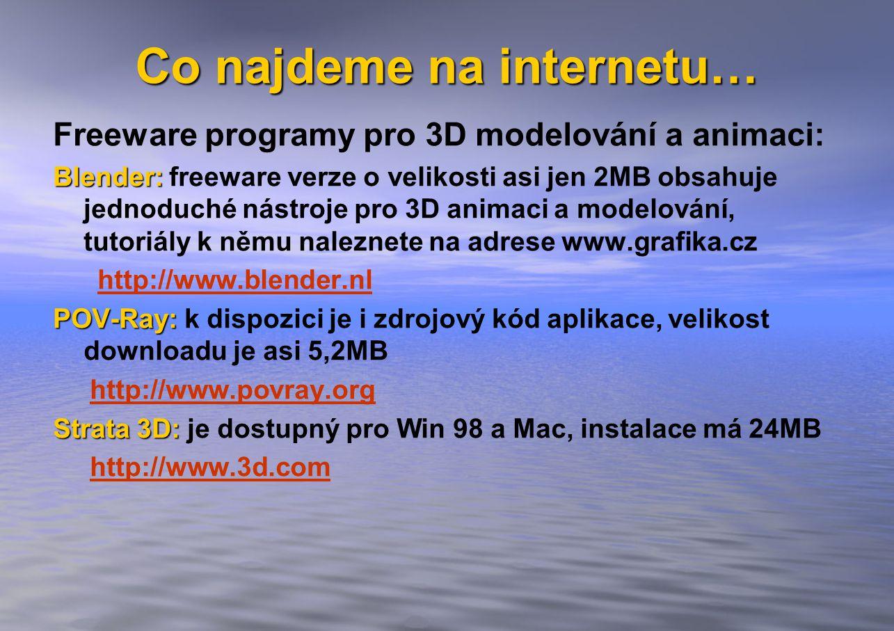 Co najdeme na internetu… Freeware programy pro 3D modelování a animaci: Blender: Blender: freeware verze o velikosti asi jen 2MB obsahuje jednoduché nástroje pro 3D animaci a modelování, tutoriály k němu naleznete na adrese www.grafika.cz http://www.blender.nl POV-Ray: POV-Ray: k dispozici je i zdrojový kód aplikace, velikost downloadu je asi 5,2MB http://www.povray.org Strata 3D: Strata 3D: je dostupný pro Win 98 a Mac, instalace má 24MB http://www.3d.com