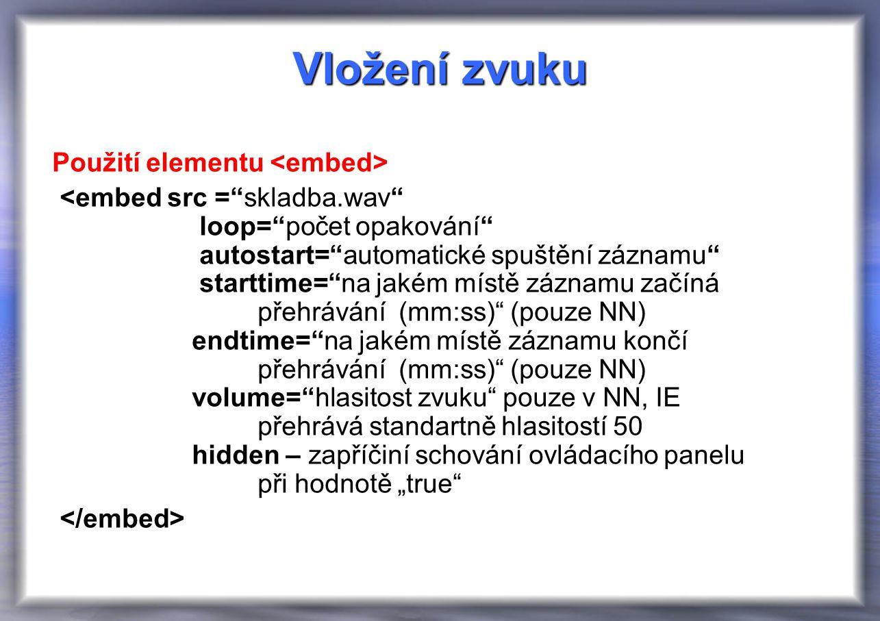 """Vložení zvuku Použití elementu <embed src = skladba.wav loop= počet opakování autostart= automatické spuštění záznamu starttime= na jakém místě záznamu začíná přehrávání (mm:ss) (pouze NN) endtime= na jakém místě záznamu končí přehrávání (mm:ss) (pouze NN) volume= hlasitost zvuku pouze v NN, IE přehrává standartně hlasitostí 50 hidden – zapříčiní schování ovládacího panelu při hodnotě """"true"""