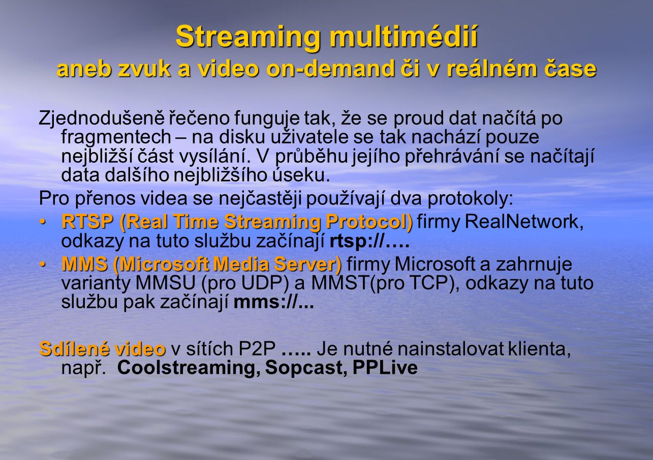 Streaming multimédií aneb zvuk a video on-demand či v reálném čase Zjednodušeně řečeno funguje tak, že se proud dat načítá po fragmentech – na disku uživatele se tak nachází pouze nejbližší část vysílání.