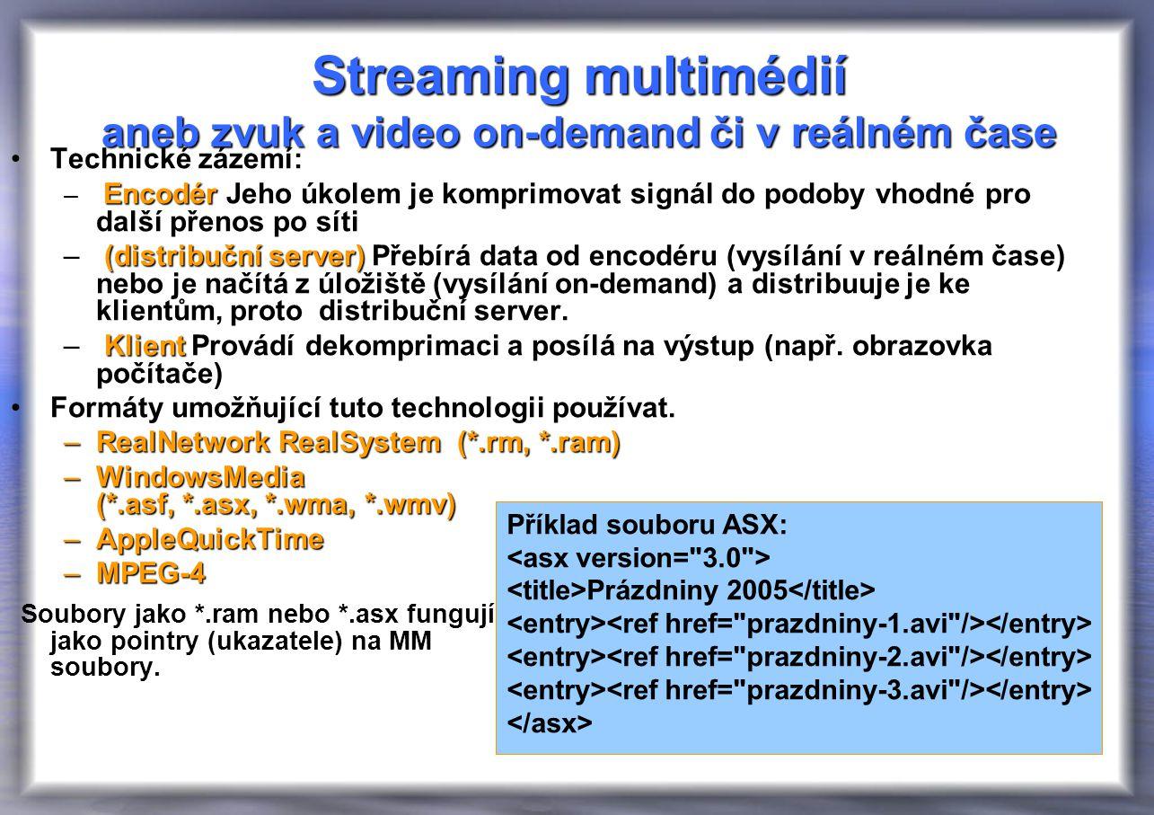 Streaming multimédií aneb zvuk a video on-demand či v reálném čase Technické zázemí: Encodér – Encodér Jeho úkolem je komprimovat signál do podoby vhodné pro další přenos po síti (distribuční server) – (distribuční server) Přebírá data od encodéru (vysílání v reálném čase) nebo je načítá z úložiště (vysílání on-demand) a distribuuje je ke klientům, proto distribuční server.