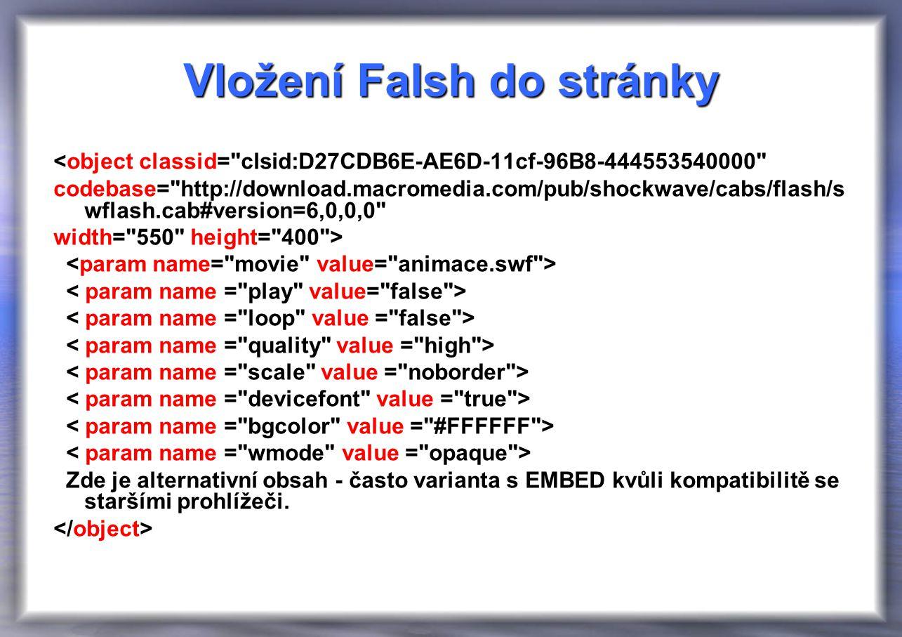 Vložení Falsh do stránky <object classid= clsid:D27CDB6E-AE6D-11cf-96B8-444553540000 codebase= http://download.macromedia.com/pub/shockwave/cabs/flash/s wflash.cab#version=6,0,0,0 width= 550 height= 400 > Zde je alternativní obsah - často varianta s EMBED kvůli kompatibilitě se staršími prohlížeči.