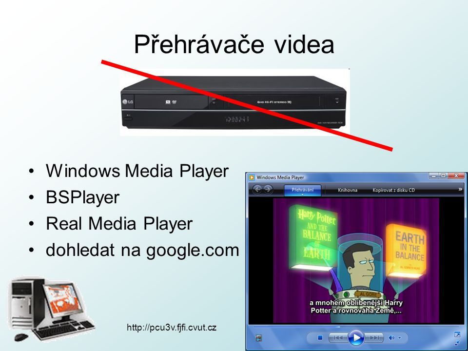 http://pcu3v.fjfi.cvut.cz Přehrávače videa Windows Media Player BSPlayer Real Media Player dohledat na google.com