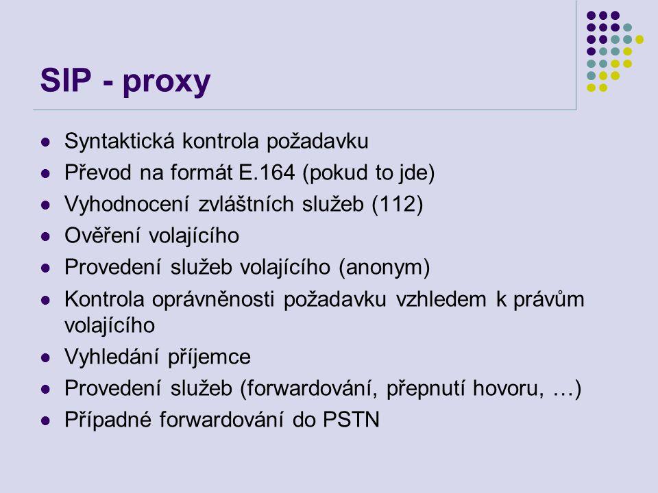 SIP - proxy Syntaktická kontrola požadavku Převod na formát E.164 (pokud to jde) Vyhodnocení zvláštních služeb (112) Ověření volajícího Provedení služeb volajícího (anonym) Kontrola oprávněnosti požadavku vzhledem k právům volajícího Vyhledání příjemce Provedení služeb (forwardování, přepnutí hovoru, …) Případné forwardování do PSTN
