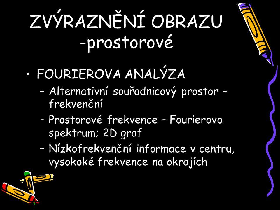 FOURIEROVA ANALÝZA –Alternativní souřadnicový prostor – frekvenční –Prostorové frekvence – Fourierovo spektrum; 2D graf –Nízkofrekvenční informace v centru, vysokoké frekvence na okrajích ZVÝRAZNĚNÍ OBRAZU -prostorové