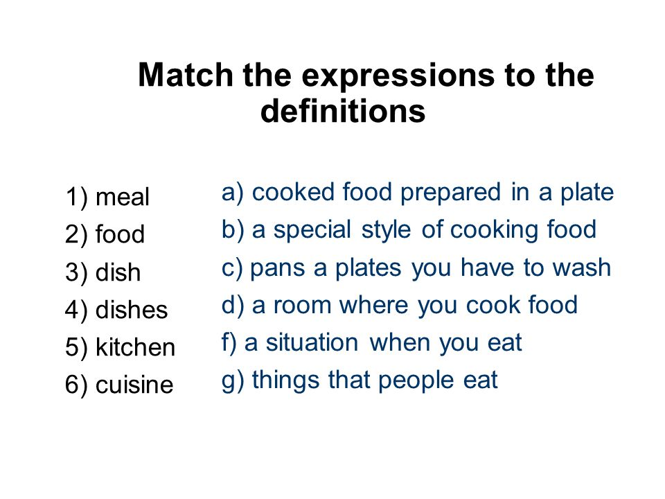 Match the expressions to the definitions 1) meal 2) food 3) dish 4) dishes 5) kitchen 6) cuisine a) cooked food prepared in a plate b) a special style of cooking food c) pans a plates you have to wash d) a room where you cook food f) a situation when you eat g) things that people eat