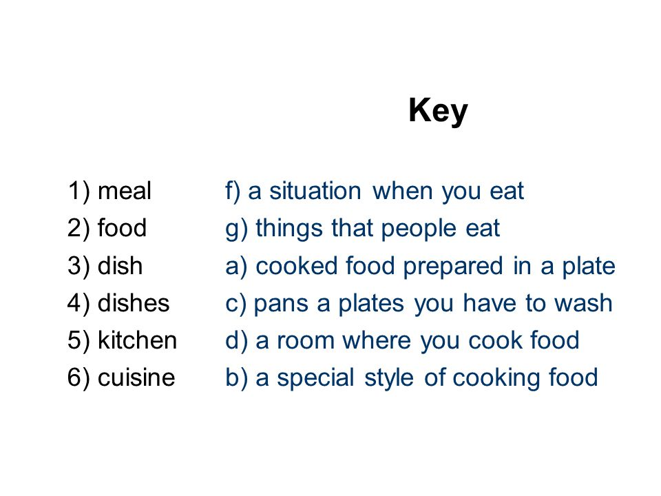 Key 1) meal 2) food 3) dish 4) dishes 5) kitchen 6) cuisine f) a situation when you eat g) things that people eat a) cooked food prepared in a plate c) pans a plates you have to wash d) a room where you cook food b) a special style of cooking food