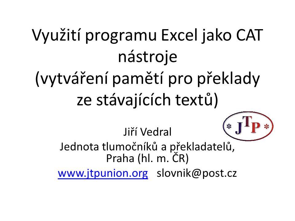 Využití programu Excel jako CAT nástroje (vytváření pamětí pro překlady ze stávajících textů) Jiří Vedral Jednota tlumočníků a překladatelů, Praha (hl.