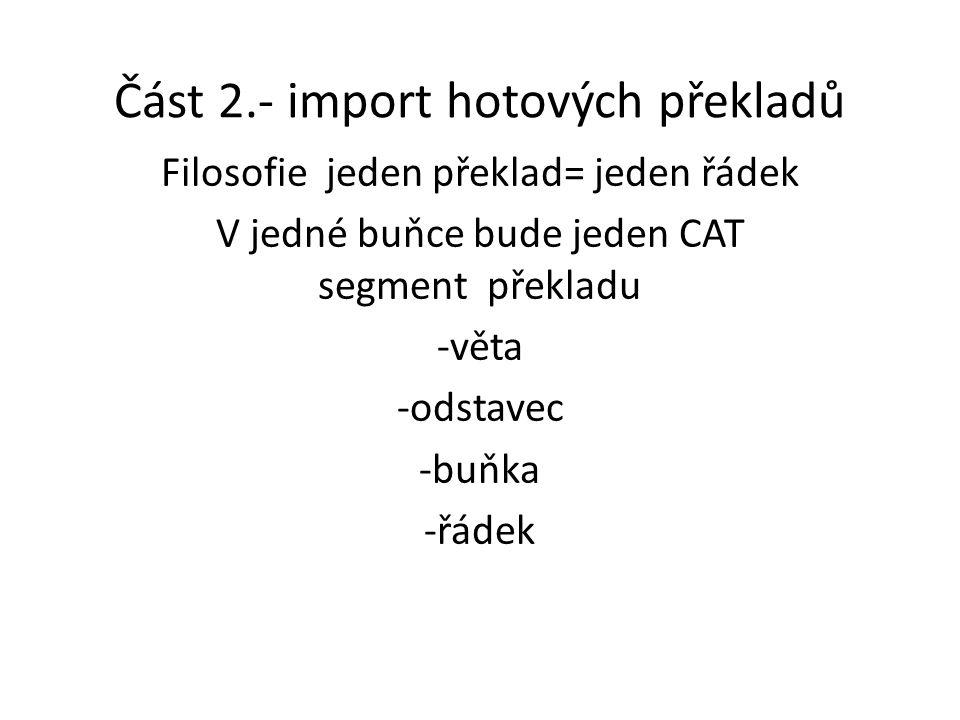 Část 2.- import hotových překladů Filosofie jeden překlad= jeden řádek V jedné buňce bude jeden CAT segment překladu -věta -odstavec -buňka -řádek