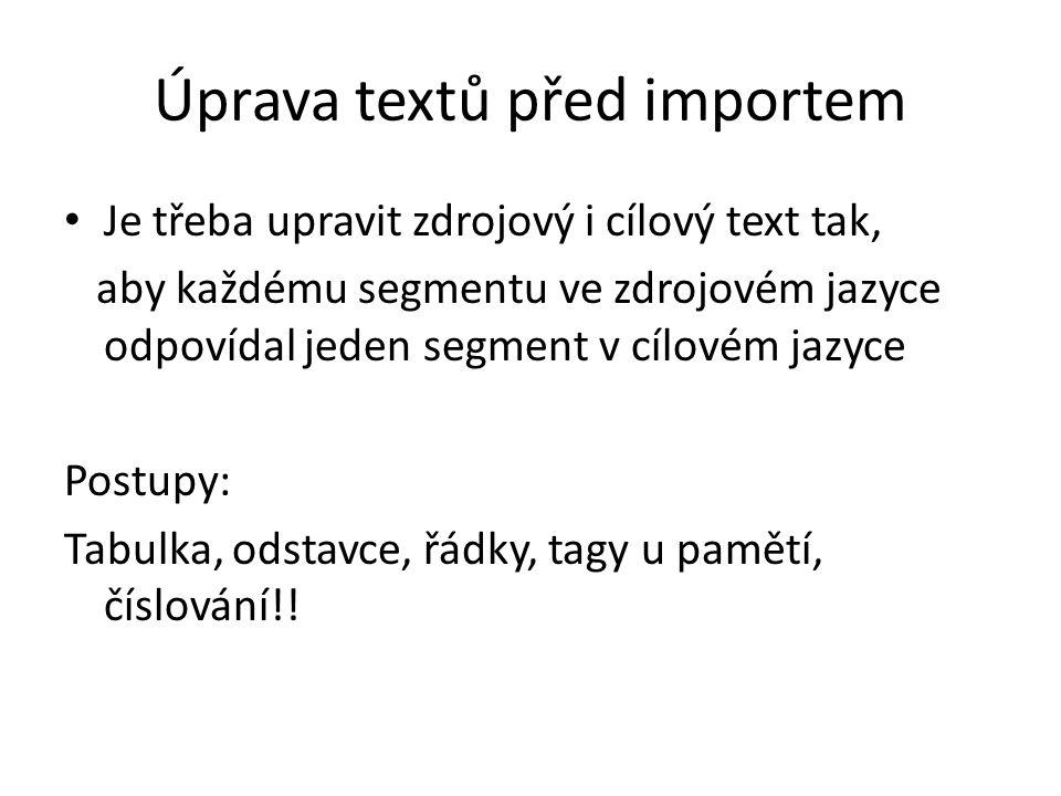 Úprava textů před importem Je třeba upravit zdrojový i cílový text tak, aby každému segmentu ve zdrojovém jazyce odpovídal jeden segment v cílovém jazyce Postupy: Tabulka, odstavce, řádky, tagy u pamětí, číslování!!