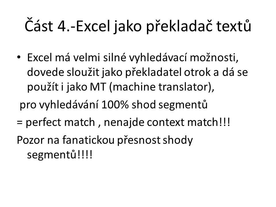 Část 4.-Excel jako překladač textů Excel má velmi silné vyhledávací možnosti, dovede sloužit jako překladatel otrok a dá se použít i jako MT (machine translator), pro vyhledávání 100% shod segmentů = perfect match, nenajde context match!!.