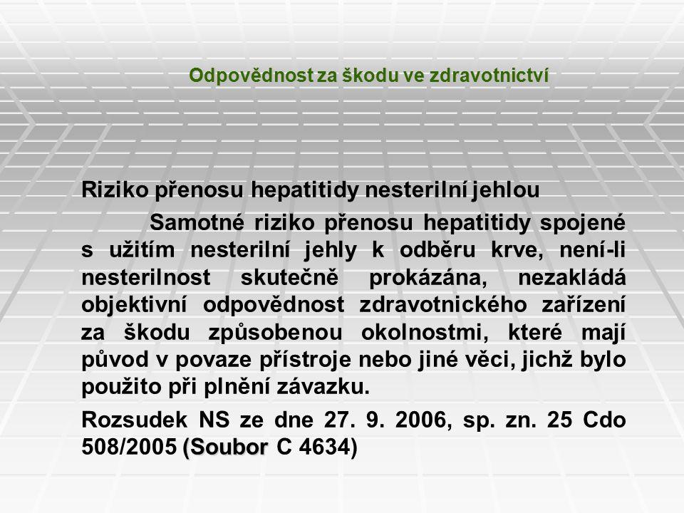 Odpovědnost za škodu ve zdravotnictví Riziko přenosu hepatitidy nesterilní jehlou Samotné riziko přenosu hepatitidy spojené s užitím nesterilní jehly k odběru krve, není-li nesterilnost skutečně prokázána, nezakládá objektivní odpovědnost zdravotnického zařízení za škodu způsobenou okolnostmi, které mají původ v povaze přístroje nebo jiné věci, jichž bylo použito při plnění závazku.