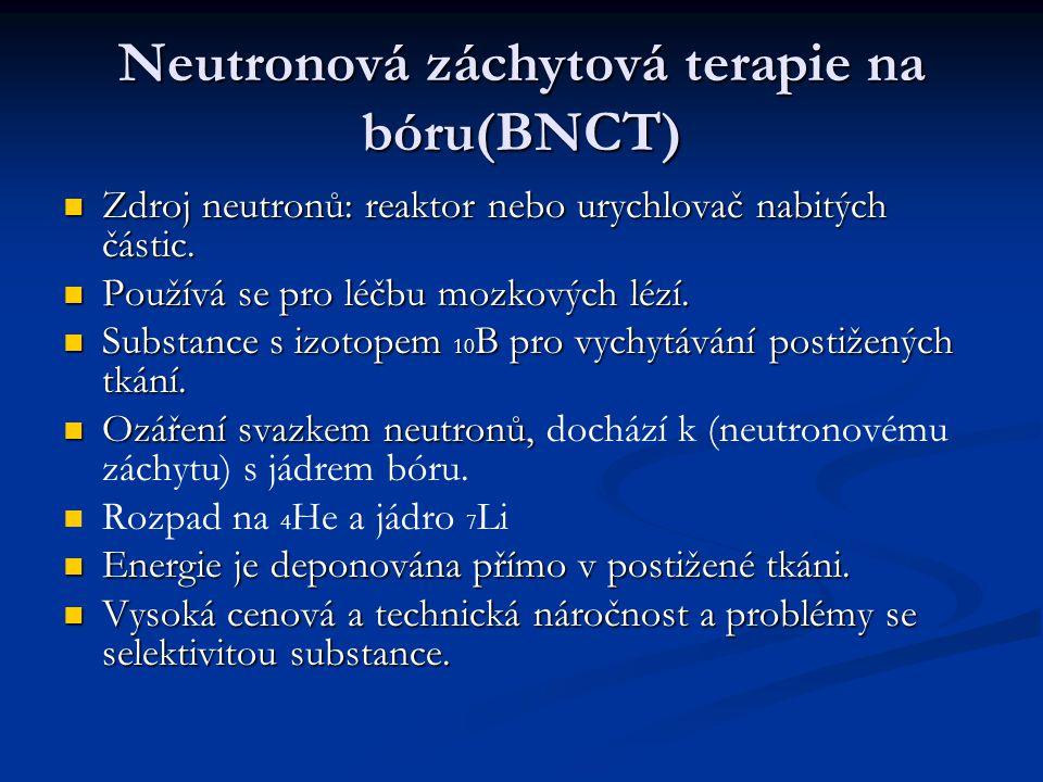 Neutronová záchytová terapie na bóru(BNCT) Zdroj neutronů: reaktor nebo urychlovač nabitých částic. Zdroj neutronů: reaktor nebo urychlovač nabitých č