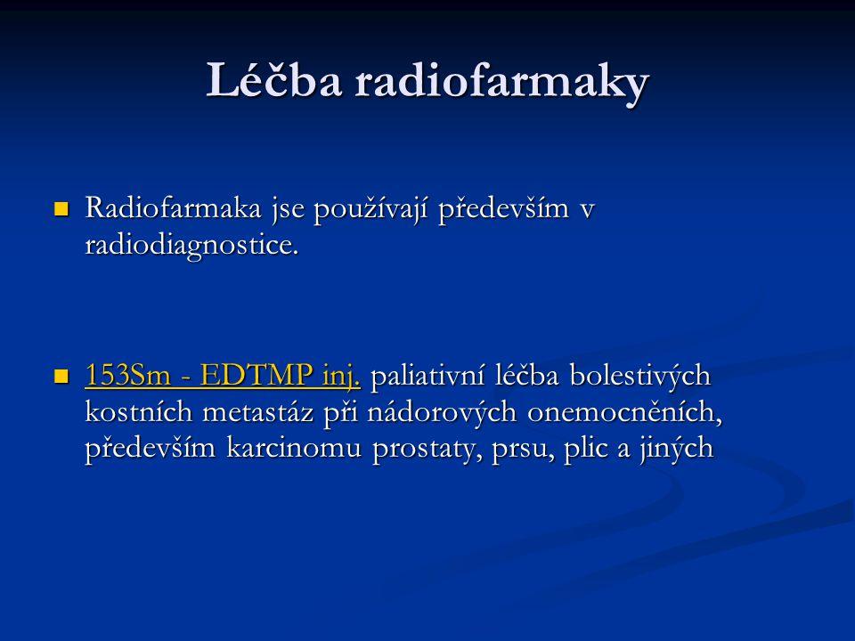 Léčba radiofarmaky Radiofarmaka jse používají především v radiodiagnostice. Radiofarmaka jse používají především v radiodiagnostice. 153Sm - EDTMP inj