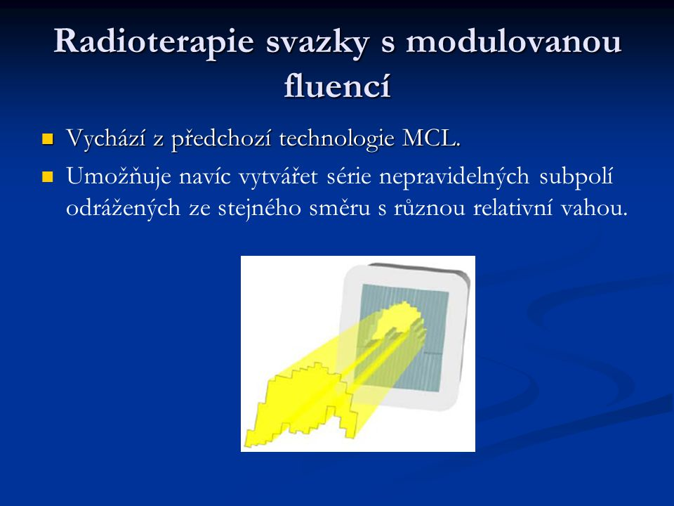 Radioterapie svazky s modulovanou fluencí Vychází z předchozí technologie MCL. Vychází z předchozí technologie MCL. Umožňuje navíc vytvářet série nepr