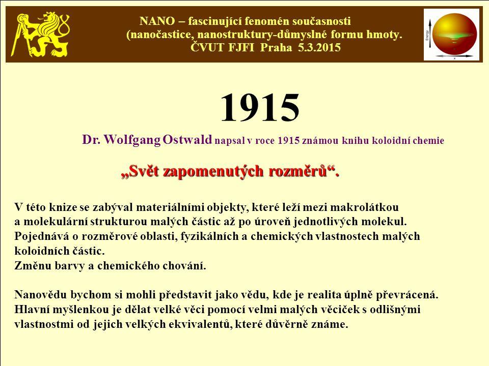 NANO – fascinující fenomén současnosti (nanočastice, nanostruktury-důmyslné formu hmoty. ČVUT FJFI Praha 5.3.2015 1915 Dr. Wolfgang Ostwald napsal v r