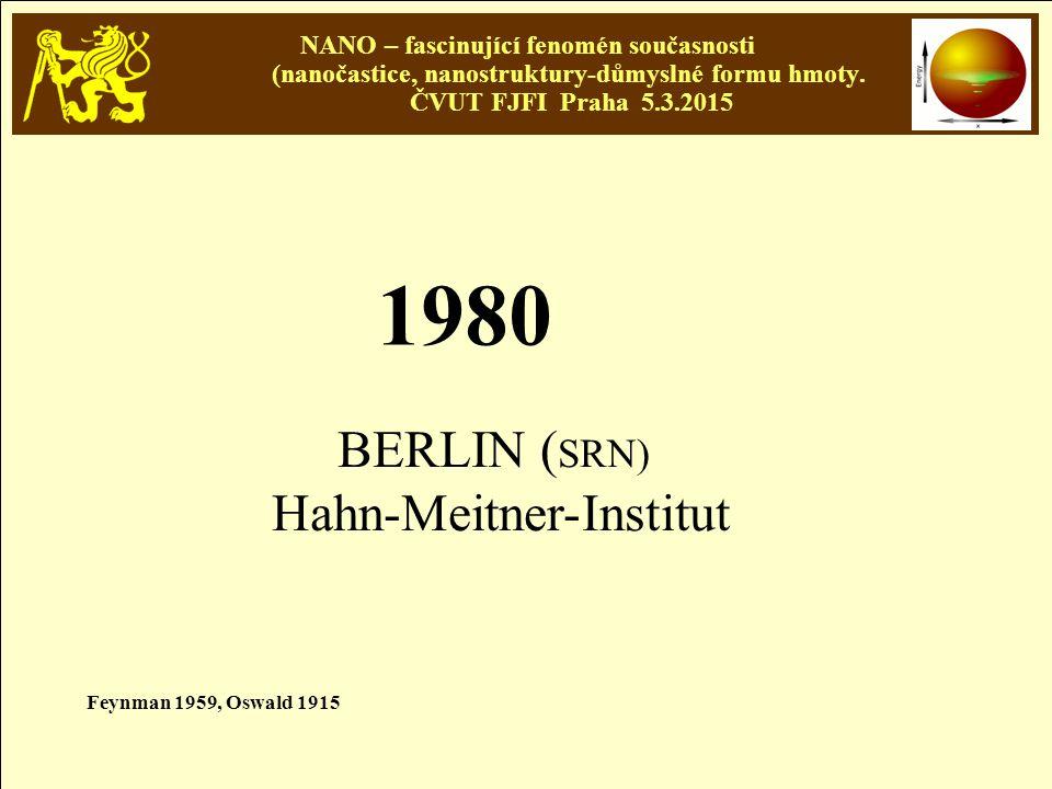 NANO – fascinující fenomén současnosti (nanočastice, nanostruktury-důmyslné formu hmoty. ČVUT FJFI Praha 5.3.2015 1980 BERLIN ( SRN) Hahn-Meitner-Inst