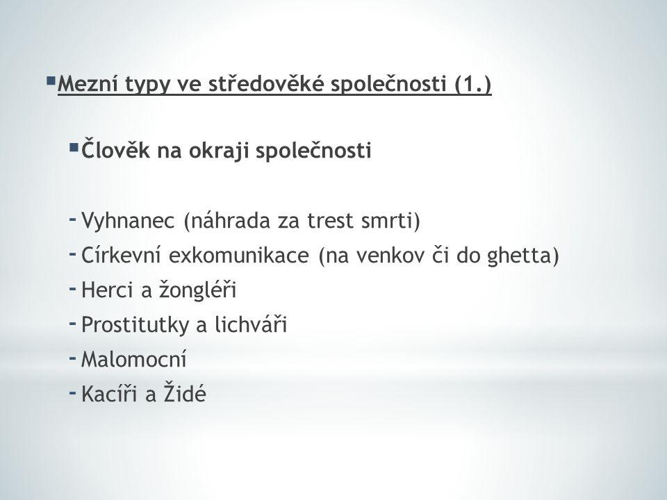  Mezní typy ve středověké společnosti (1.)  Člověk na okraji společnosti - Vyhnanec (náhrada za trest smrti) - Církevní exkomunikace (na venkov či do ghetta) - Herci a žongléři - Prostitutky a lichváři - Malomocní - Kacíři a Židé