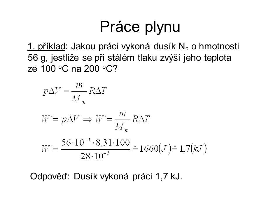 Práce plynu 1. příklad: Jakou práci vykoná dusík N 2 o hmotnosti 56 g, jestliže se při stálém tlaku zvýší jeho teplota ze 100 o C na 200 o C? Odpověď: