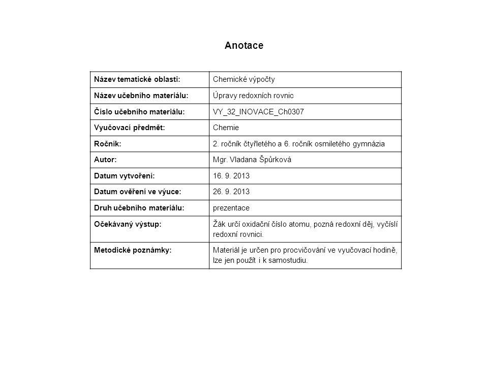 Anotace Název tematické oblasti: Chemické výpočty Název učebního materiálu: Úpravy redoxních rovnic Číslo učebního materiálu: VY_32_INOVACE_Ch0307 Vyučovací předmět: Chemie Ročník: 2.