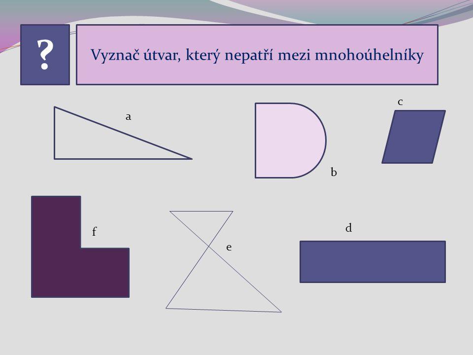 ? Vyznač útvar, který nepatří mezi mnohoúhelníky a b c d e f