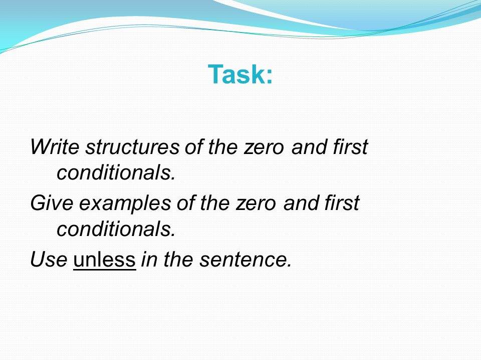 Task: Write structures of the zero and first conditionals. Give examples of the zero and first conditionals. Use unless in the sentence.