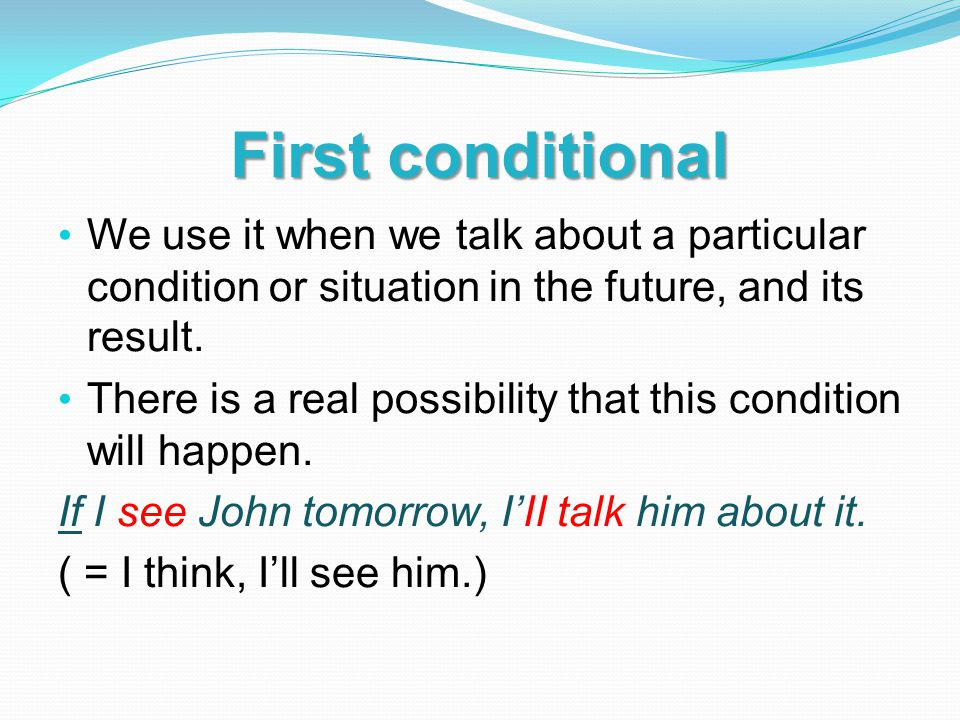 First conditional The basic pattern for first conditional sentences is: if + present tense...will + infinitive without to If you study chemistry, you'll never stop learning.