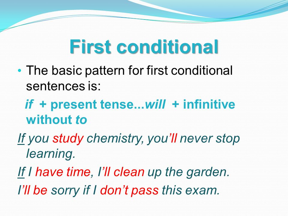 First conditional The basic pattern for first conditional sentences is: if + present tense...will + infinitive without to If you study chemistry, you'