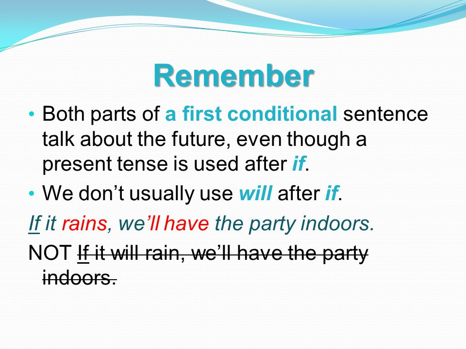 Remember Both parts of a first conditional sentence talk about the future, even though a present tense is used after if. We don't usually use will aft