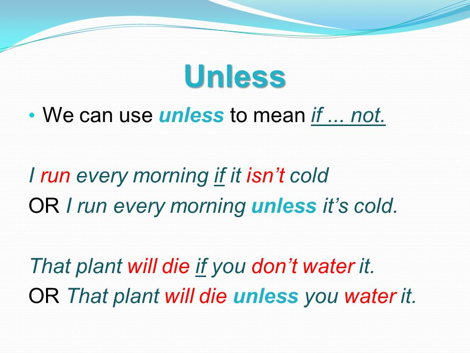 Unless We can use unless to mean if... not. I run every morning if it isn't cold OR I run every morning unless it's cold. That plant will die if you d