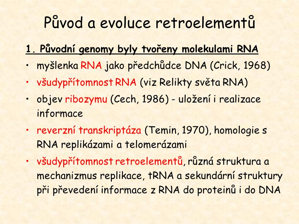 Původ a evoluce retroelementů 1. Původní genomy byly tvořeny molekulami RNA myšlenka RNA jako předchůdce DNA (Crick, 1968) všudypřítomnost RNA (viz Re