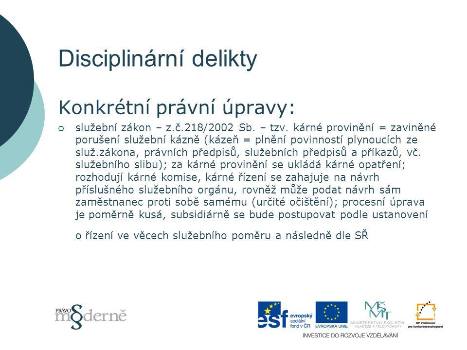 Disciplinární delikty Konkrétní právní úpravy:  služební zákon – z.č.218/2002 Sb.