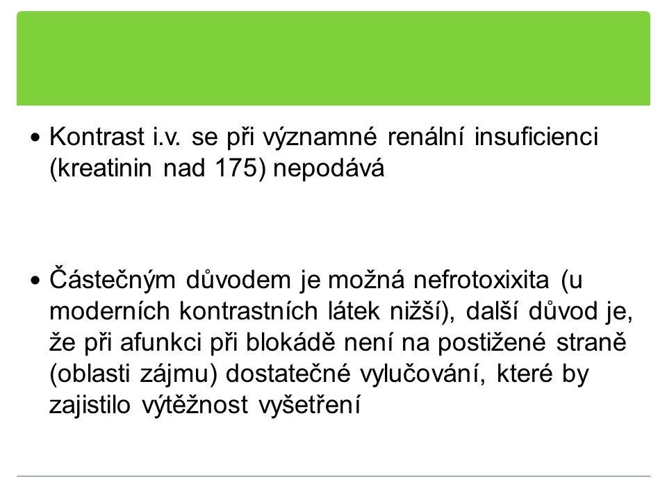 Kontrast i.v. se při významné renální insuficienci (kreatinin nad 175) nepodává Částečným důvodem je možná nefrotoxixita (u moderních kontrastních lát