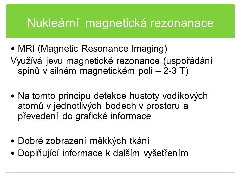 Nukleární magnetická rezonanace MRI (Magnetic Resonance Imaging) Využívá jevu magnetické rezonance (uspořádání spinů v silném magnetickém poli – 2-3 T