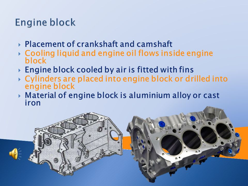  Cylinder block– inserted cylinders, drilled cylinders  Crankcase– placement of crankshaft  Cylinder head– it forms and closes combustion space  Bottom engine tank– oil reservoir