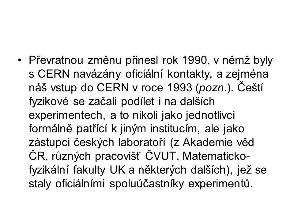 Převratnou změnu přinesl rok 1990, v němž byly s CERN navázány oficiální kontakty, a zejména náš vstup do CERN v roce 1993 (pozn.).