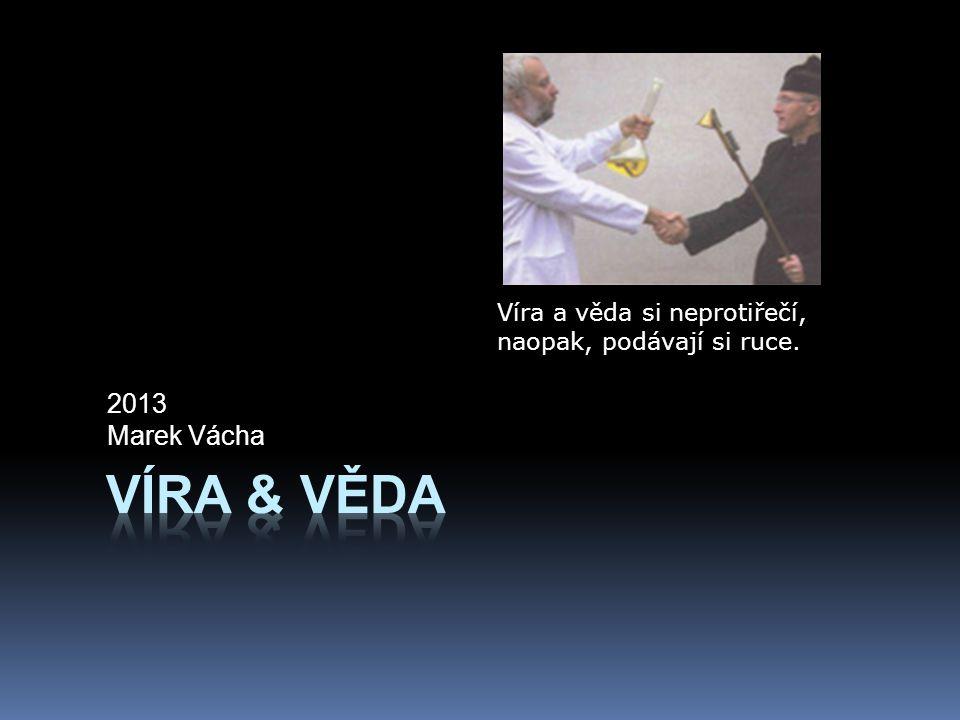 2013 Marek Vácha Víra a věda si neprotiřečí, naopak, podávají si ruce.
