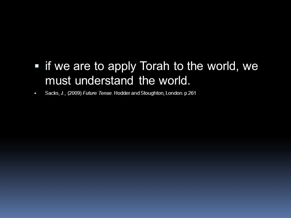  if we are to apply Torah to the world, we must understand the world.  Sacks, J., (2009) Future Tense. Hodder and Stoughton, London. p.261