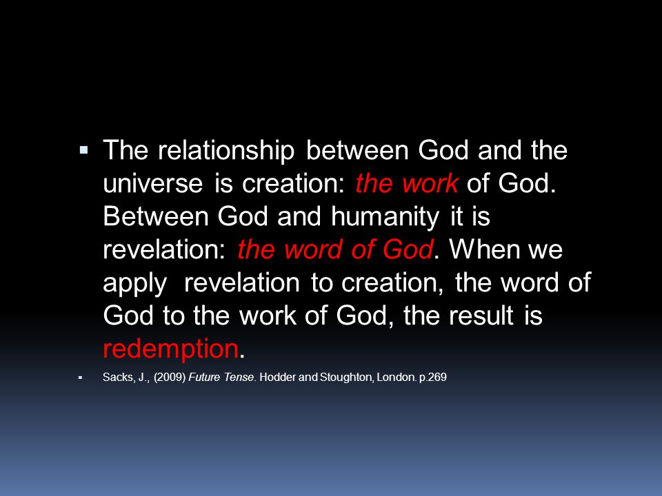  The relationship between God and the universe is creation: the work of God. Between God and humanity it is revelation: the word of God. When we appl