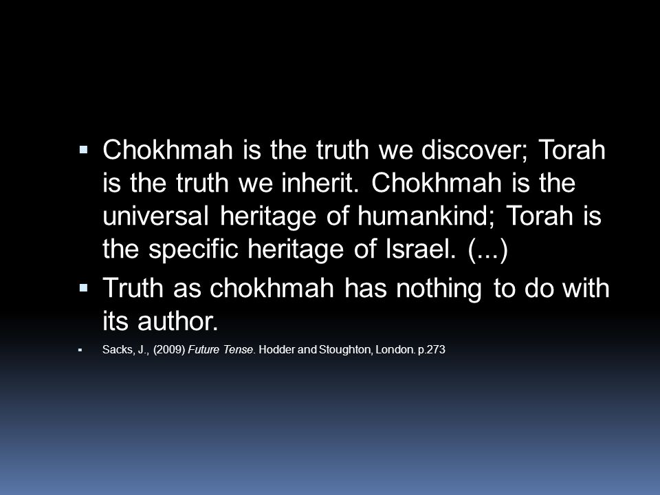  Chokhmah is the truth we discover; Torah is the truth we inherit. Chokhmah is the universal heritage of humankind; Torah is the specific heritage of