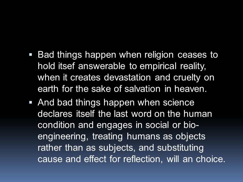  Bad things happen when religion ceases to hold itsef answerable to empirical reality, when it creates devastation and cruelty on earth for the sake
