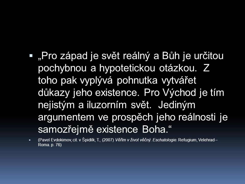 """ """"Pro západ je svět reálný a Bůh je určitou pochybnou a hypotetickou otázkou. Z toho pak vyplývá pohnutka vytvářet důkazy jeho existence. Pro Východ"""