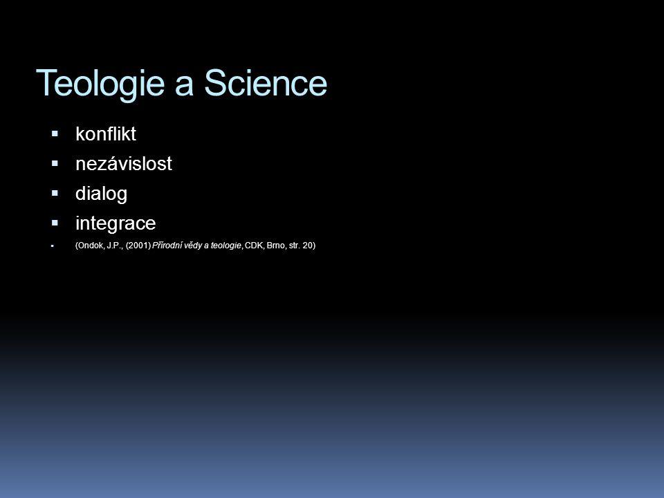 Teologie a Science kkonflikt nnezávislost ddialog iintegrace ((Ondok, J.P., (2001) Přírodní vědy a teologie, CDK, Brno, str. 20)