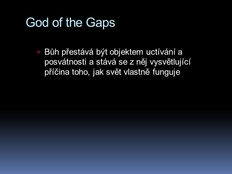 God of the Gaps  Bůh přestává být objektem uctívání a posvátnosti a stává se z něj vysvětlující příčina toho, jak svět vlastně funguje