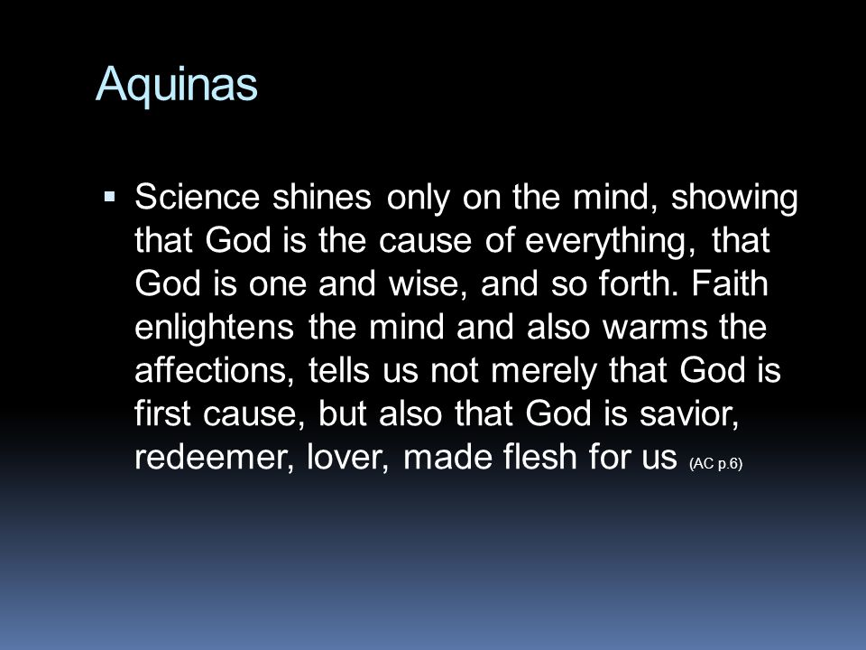 Aquinas  Science shines only on the mind, showing that God is the cause of everything, that God is one and wise, and so forth. Faith enlightens the m