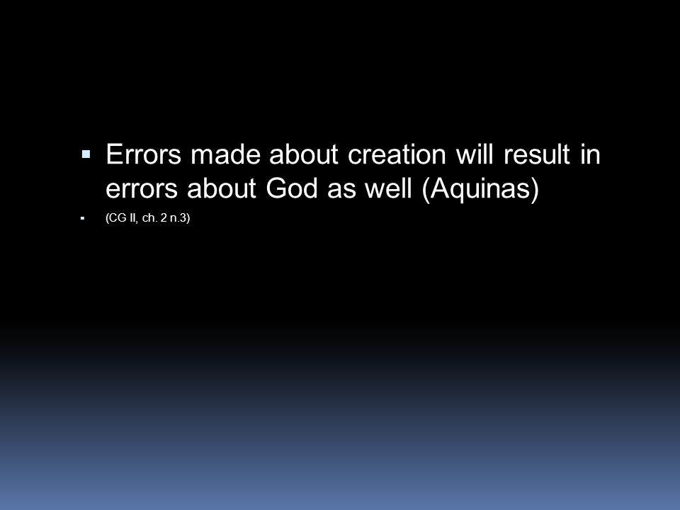  Errors made about creation will result in errors about God as well (Aquinas)  (CG II, ch. 2 n.3)