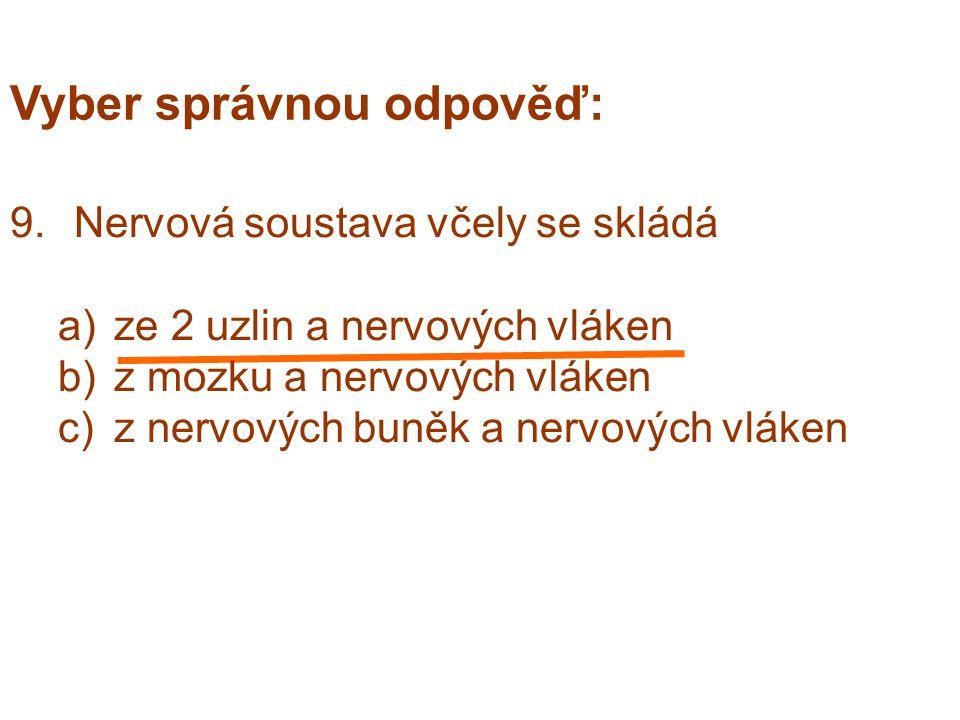Vyber správnou odpověď: 9.Nervová soustava včely se skládá a)ze 2 uzlin a nervových vláken b)z mozku a nervových vláken c)z nervových buněk a nervových vláken