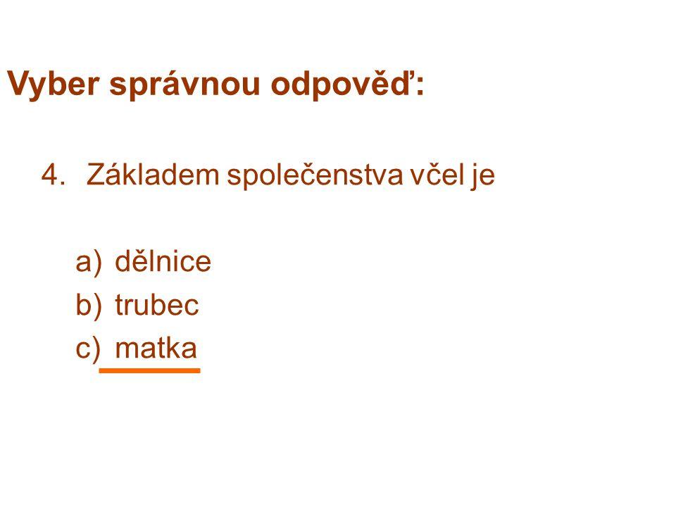 Vyber správnou odpověď: 4.Základem společenstva včel je a)dělnice b)trubec c)matka