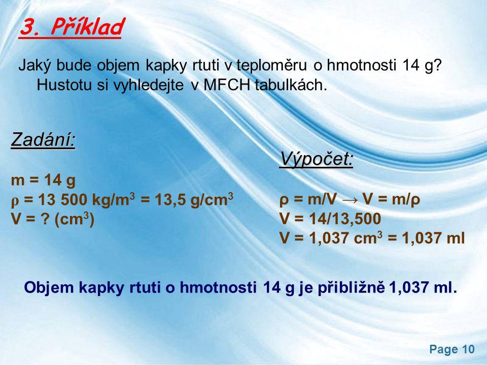 Page 10 3. Příklad Jaký bude objem kapky rtuti v teploměru o hmotnosti 14 g? Hustotu si vyhledejte v MFCH tabulkách. Zadání: m = 14 g ρ = 13 500 kg/m